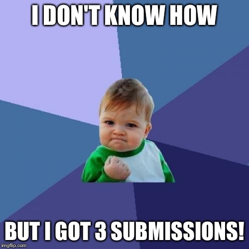 Success Kid Meme | I DON'T KNOW HOW BUT I GOT 3 SUBMISSIONS! | image tagged in memes,success kid | made w/ Imgflip meme maker