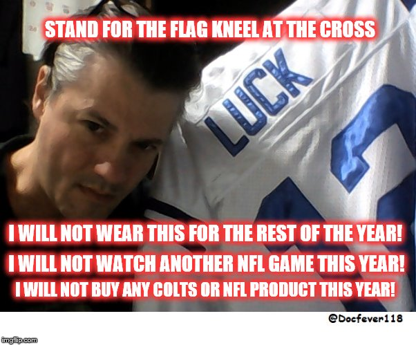 STAND FOR THE FLAG KNEEL AT THE CROSS I WILL NOT WEAR THIS FOR THE REST OF THE YEAR! I WILL NOT WATCH ANOTHER NFL GAME THIS YEAR! I WILL NOT | image tagged in luck | made w/ Imgflip meme maker