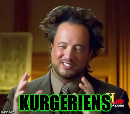 Ancient Aliens Meme | KURGERIENS | image tagged in memes,ancient aliens | made w/ Imgflip meme maker
