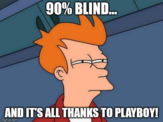 Play-blind is okay with me! | 90% BLIND... AND IT'S ALL THANKS TO PLAYBOY! | image tagged in memes,futurama fry,playboy,blind,funny | made w/ Imgflip meme maker