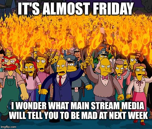 Rabble rabble rabble rabble | IT'S ALMOST FRIDAY I WONDER WHAT MAIN STREAM MEDIA WILL TELL YOU TO BE MAD AT NEXT WEEK | image tagged in angry mob | made w/ Imgflip meme maker
