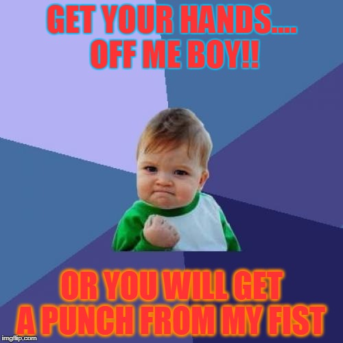 Success Kid Meme | GET YOUR HANDS.... OFF ME BOY!! OR YOU WILL GET A PUNCH FROM MY FIST | image tagged in memes,success kid | made w/ Imgflip meme maker
