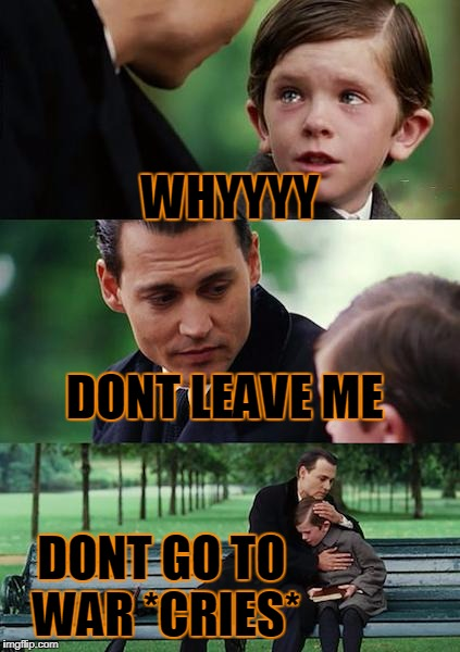 Finding Neverland Meme | WHYYYY DONT LEAVE ME DONT GO TO WAR *CRIES* | image tagged in memes,finding neverland | made w/ Imgflip meme maker