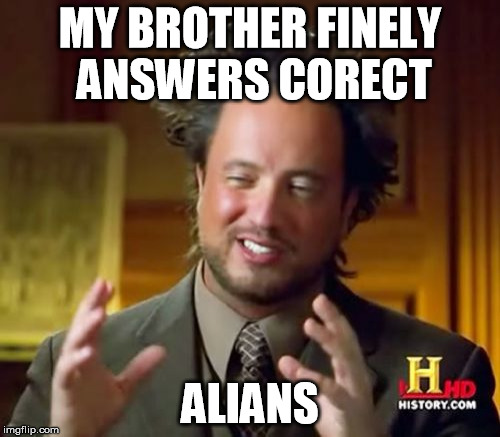 Ancient Aliens Meme | MY BROTHER FINELY ANSWERS CORECT ALIANS | image tagged in memes,ancient aliens | made w/ Imgflip meme maker