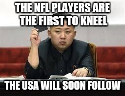 Kim Jong Un | THE NFL PLAYERS ARE THE FIRST TO KNEEL THE USA WILL SOON FOLLOW | image tagged in kim jong un | made w/ Imgflip meme maker
