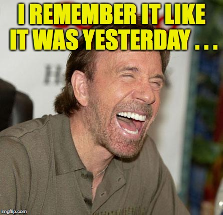 I REMEMBER IT LIKE IT WAS YESTERDAY . . . | made w/ Imgflip meme maker