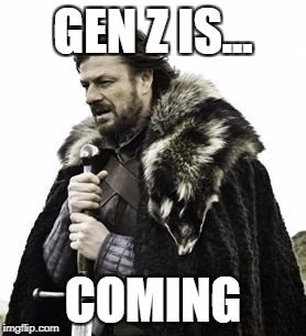 ned stark | GEN Z IS... COMING | image tagged in ned stark | made w/ Imgflip meme maker