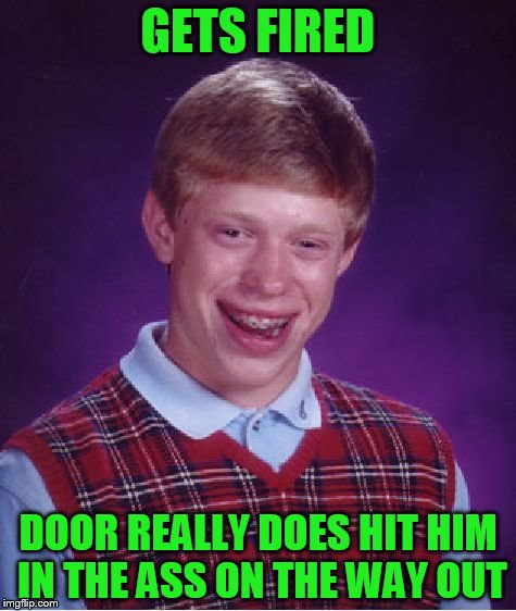 Bad Luck Brian Meme | GETS FIRED DOOR REALLY DOES HIT HIM IN THE ASS ON THE WAY OUT | image tagged in memes,bad luck brian | made w/ Imgflip meme maker