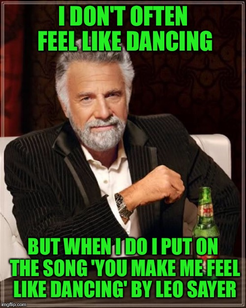 The Most Interesting Man In The World Meme | I DON'T OFTEN FEEL LIKE DANCING BUT WHEN I DO I PUT ON THE SONG 'YOU MAKE ME FEEL LIKE DANCING' BY LEO SAYER | image tagged in memes,the most interesting man in the world | made w/ Imgflip meme maker