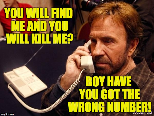Chuck Norris Phone | YOU WILL FIND ME AND YOU WILL KILL ME? BOY HAVE YOU GOT THE WRONG NUMBER! | image tagged in memes,chuck norris phone,chuck norris,liam neeson taken | made w/ Imgflip meme maker