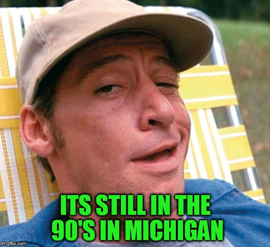 ITS STILL IN THE 90'S IN MICHIGAN | made w/ Imgflip meme maker
