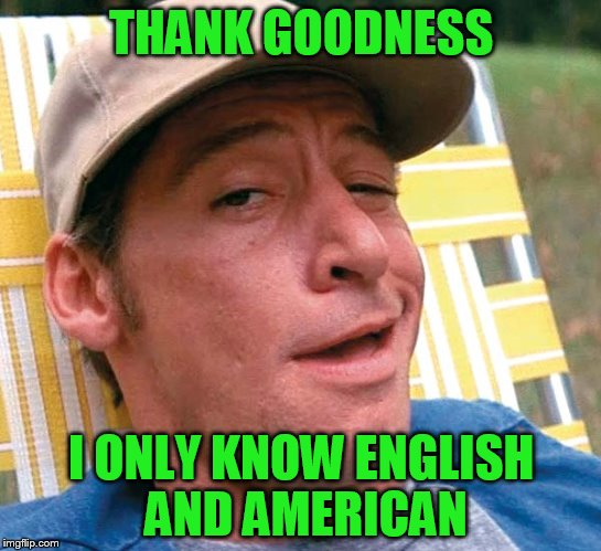 THANK GOODNESS I ONLY KNOW ENGLISH AND AMERICAN | made w/ Imgflip meme maker