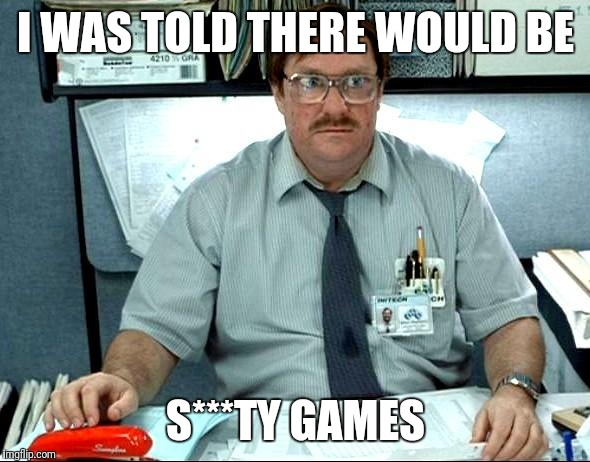 Games! | I WAS TOLD THERE WOULD BE S***TY GAMES | image tagged in memes,i was told there would be | made w/ Imgflip meme maker