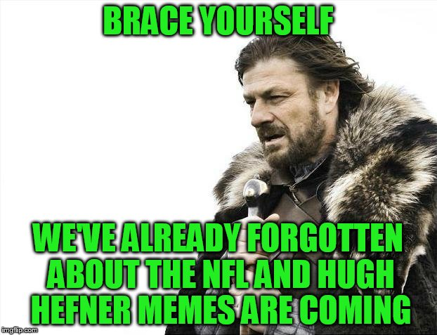 Brace Yourselves X is Coming Meme | BRACE YOURSELF WE'VE ALREADY FORGOTTEN ABOUT THE NFL AND HUGH HEFNER MEMES ARE COMING | image tagged in memes,brace yourselves x is coming | made w/ Imgflip meme maker