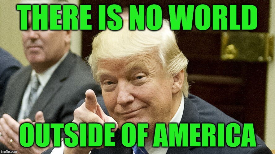 THERE IS NO WORLD OUTSIDE OF AMERICA | made w/ Imgflip meme maker