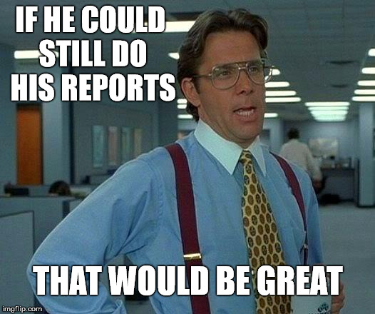That Would Be Great Meme | IF HE COULD STILL DO HIS REPORTS THAT WOULD BE GREAT | image tagged in memes,that would be great | made w/ Imgflip meme maker