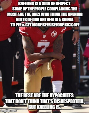 Kaepernick Kneel | KNEELING IS A SIGN OF RESPECT. SOME OF THE PEOPLE COMPLAINING THE MOST ARE THE ONES WHO THINK THE OPENING NOTES OF OUR ANTHEM IS A SIGNAL TO | image tagged in kaepernick kneel | made w/ Imgflip meme maker