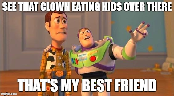 Friend likes Pennywise, help me | SEE THAT CLOWN EATING KIDS OVER THERE THAT'S MY BEST FRIEND | image tagged in toystory everywhere,it,pennywise the dancing clown,psychopathic friend | made w/ Imgflip meme maker