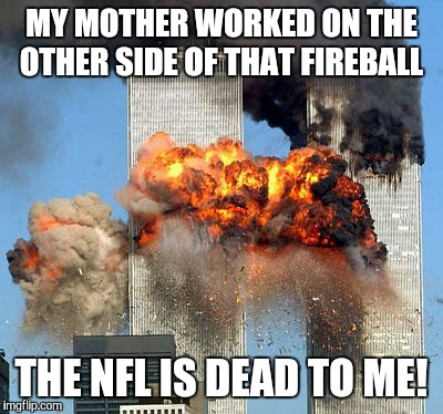 9/11 | MY MOTHER WORKED ON THE OTHER SIDE OF THAT FIREBALL THE NFL IS DEAD TO ME! | image tagged in 9/11 | made w/ Imgflip meme maker