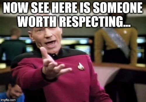 Picard Wtf Meme | NOW SEE HERE IS SOMEONE WORTH RESPECTING... | image tagged in memes,picard wtf | made w/ Imgflip meme maker