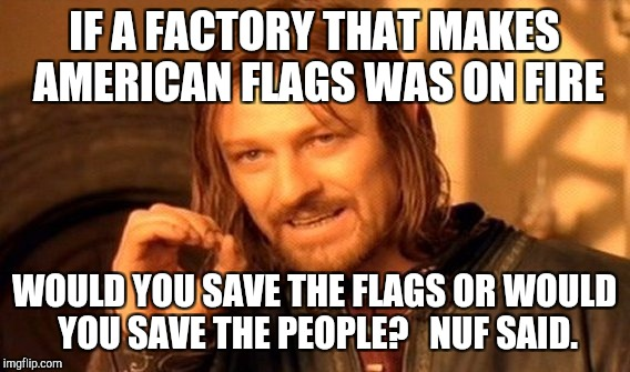 One Does Not Simply Meme | IF A FACTORY THAT MAKES AMERICAN FLAGS WAS ON FIRE WOULD YOU SAVE THE FLAGS OR WOULD YOU SAVE THE PEOPLE?   NUF SAID. | image tagged in memes,one does not simply | made w/ Imgflip meme maker