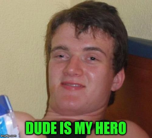 10 Guy Meme | DUDE IS MY HERO | image tagged in memes,10 guy | made w/ Imgflip meme maker