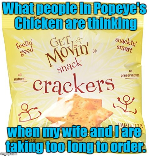 Ain't nobody got time fo dat. | What people in Popeye's Chicken are thinking when my wife and I are taking too long to order. | image tagged in funny,popeyes,hurry up,crackers | made w/ Imgflip meme maker