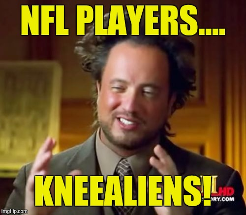 Ancient Aliens Meme | NFL PLAYERS.... KNEEALIENS! | image tagged in memes,ancient aliens | made w/ Imgflip meme maker