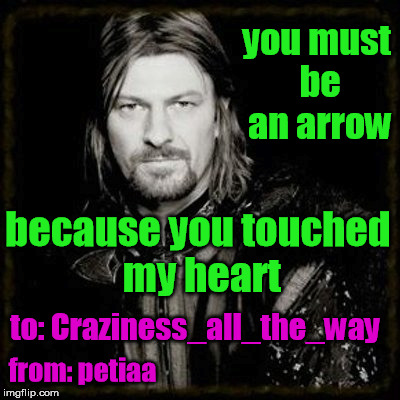 you must be an arrow because you touched my heart to: Craziness_all_the_way from: petiaa | made w/ Imgflip meme maker