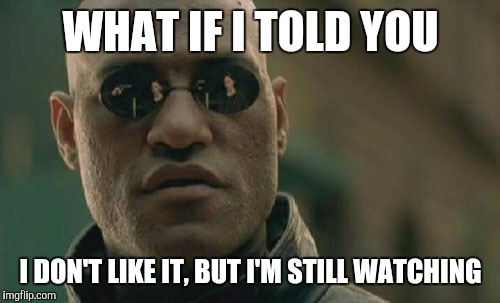 Matrix Morpheus Meme | WHAT IF I TOLD YOU I DON'T LIKE IT, BUT I'M STILL WATCHING | image tagged in memes,matrix morpheus | made w/ Imgflip meme maker