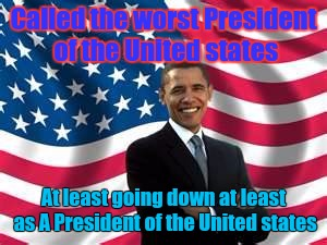 Obama | Called the worst President of the United states At least going down at least as A President of the United states | image tagged in memes,obama,president,united states | made w/ Imgflip meme maker