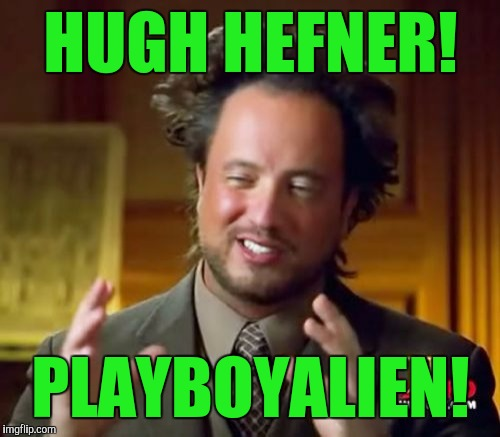 Ancient Aliens Meme | HUGH HEFNER! PLAYBOYALIEN! | image tagged in memes,ancient aliens | made w/ Imgflip meme maker
