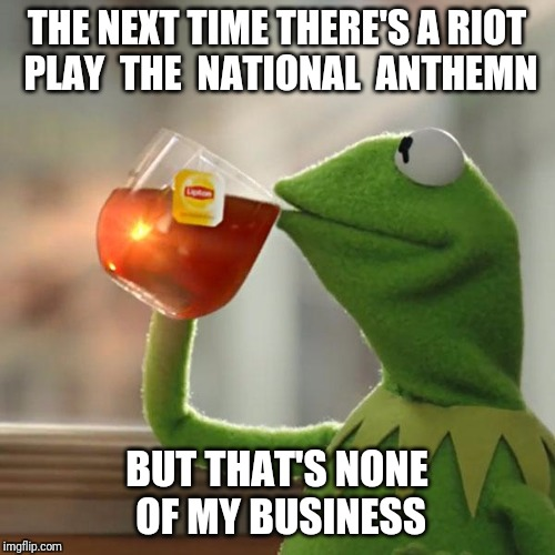 But Thats None Of My Business Meme | THE NEXT TIME THERE'S A RIOT PLAY  THE  NATIONAL  ANTHEMN BUT THAT'S NONE OF MY BUSINESS | image tagged in memes,but thats none of my business,kermit the frog,national anthem,riot | made w/ Imgflip meme maker