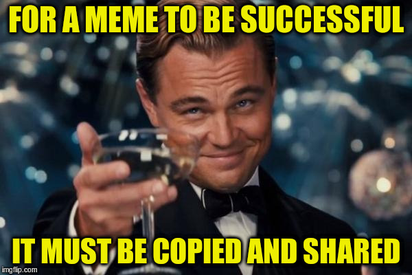 Leonardo Dicaprio Cheers Meme | FOR A MEME TO BE SUCCESSFUL IT MUST BE COPIED AND SHARED | image tagged in memes,leonardo dicaprio cheers | made w/ Imgflip meme maker