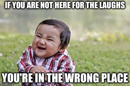 Evil Toddler Meme | IF YOU ARE NOT HERE FOR THE LAUGHS YOU'RE IN THE WRONG PLACE | image tagged in memes,evil toddler | made w/ Imgflip meme maker