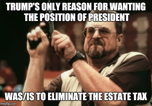 Am I The Only One Around Here Meme | TRUMP'S ONLY REASON FOR WANTING THE POSITION OF PRESIDENT WAS/IS TO ELIMINATE THE ESTATE TAX | image tagged in memes,am i the only one around here | made w/ Imgflip meme maker
