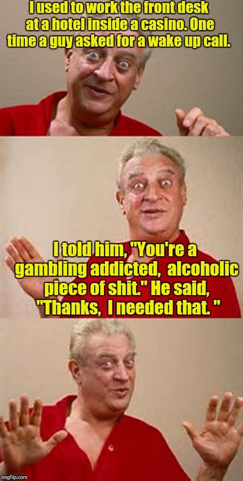 "A wake up call... Get it?  | I used to work the front desk at a hotel inside a casino. One time a guy asked for a wake up call. I told him, ""You're a gambling addicted,  