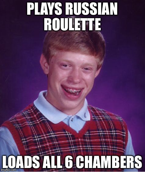 Bad Luck Brian Meme | PLAYS RUSSIAN ROULETTE LOADS ALL 6 CHAMBERS | image tagged in memes,bad luck brian | made w/ Imgflip meme maker