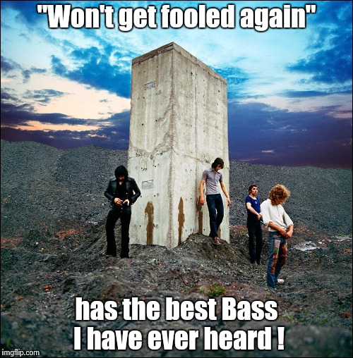 """Won't get fooled again"" has the best Bass I have ever heard ! 