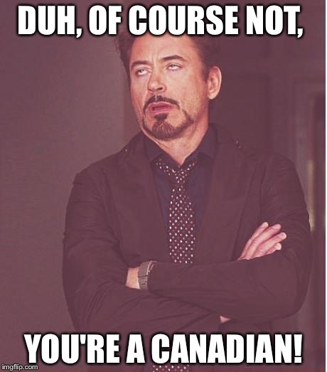 Face You Make Robert Downey Jr Meme | DUH, OF COURSE NOT, YOU'RE A CANADIAN! | image tagged in memes,face you make robert downey jr | made w/ Imgflip meme maker