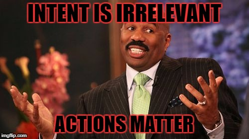 Steve Harvey Meme | INTENT IS IRRELEVANT ACTIONS MATTER | image tagged in memes,steve harvey | made w/ Imgflip meme maker