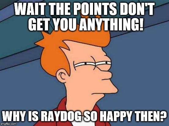 Futurama Fry Meme | WAIT THE POINTS DON'T GET YOU ANYTHING! WHY IS RAYDOG SO HAPPY THEN? | image tagged in memes,futurama fry | made w/ Imgflip meme maker