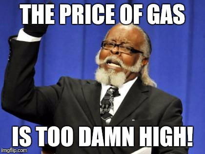 Too Damn High Meme | THE PRICE OF GAS IS TOO DAMN HIGH! | image tagged in memes,too damn high | made w/ Imgflip meme maker