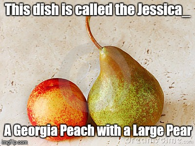 Name dropping for upvotes, (and one of my favorite memers) | This dish is called the Jessica_ A Georgia Peach with a Large Pear | image tagged in jessica_,georgia peach | made w/ Imgflip meme maker