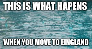 THIS IS WHAT HAPENS WHEN YOU MOVE TO EINGLAND | image tagged in rain hiting water | made w/ Imgflip meme maker