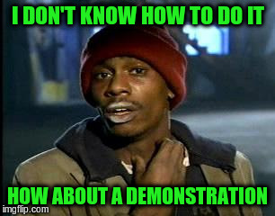 Y'all Got Any More Of That Meme | I DON'T KNOW HOW TO DO IT HOW ABOUT A DEMONSTRATION | image tagged in memes,yall got any more of | made w/ Imgflip meme maker