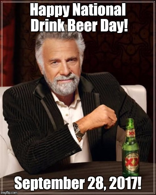 Yes, it's a real thing! | Happy National Drink Beer Day! September 28, 2017! | image tagged in memes,the most interesting man in the world,national drink beer day,beer,holiday | made w/ Imgflip meme maker