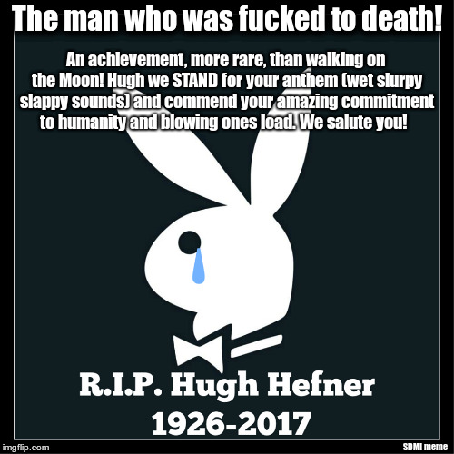 Hugh Hefner. Fucked to death! | The man who was f**ked to death! SDMI meme An achievement, more rare, than walking on the Moon! Hugh we STAND for your anthem (wet slurpy sl | image tagged in hugh hefner,playboy,eulogy,rip | made w/ Imgflip meme maker