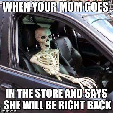 WHEN YOUR MOM GOES IN THE STORE AND SAYS SHE WILL BE RIGHT BACK | image tagged in skeleton in car | made w/ Imgflip meme maker
