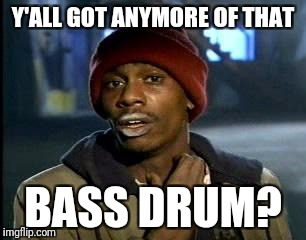 Y'all Got Any More Of That Meme | Y'ALL GOT ANYMORE OF THAT BASS DRUM? | image tagged in memes,yall got any more of | made w/ Imgflip meme maker